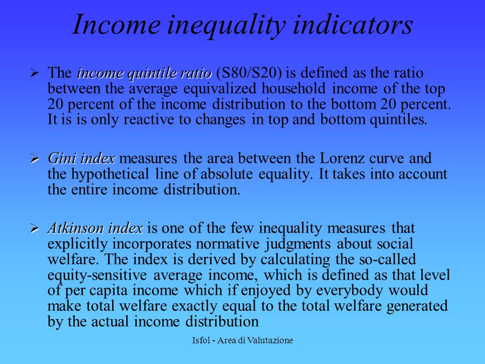 Isfol - Area di Valutazione Income inequality indicators income quintile ratio  The income quintile ratio (S80/S20) is defined as the ratio between t