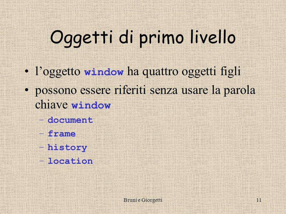 Bruni e Giorgetti11 Oggetti di primo livello l'oggetto window ha quattro oggetti figli possono essere riferiti senza usare la parola chiave window –document –frame –history –location
