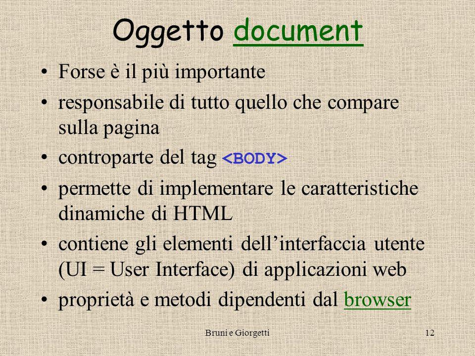 Bruni e Giorgetti12 Oggetto documentdocument Forse è il più importante responsabile di tutto quello che compare sulla pagina controparte del tag permette di implementare le caratteristiche dinamiche di HTML contiene gli elementi dell'interfaccia utente (UI = User Interface) di applicazioni web proprietà e metodi dipendenti dal browserbrowser