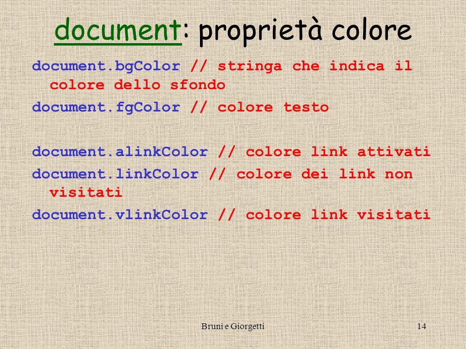 Bruni e Giorgetti14 documentdocument: proprietà colore document.bgColor // stringa che indica il colore dello sfondo document.fgColor // colore testo document.alinkColor // colore link attivati document.linkColor // colore dei link non visitati document.vlinkColor // colore link visitati