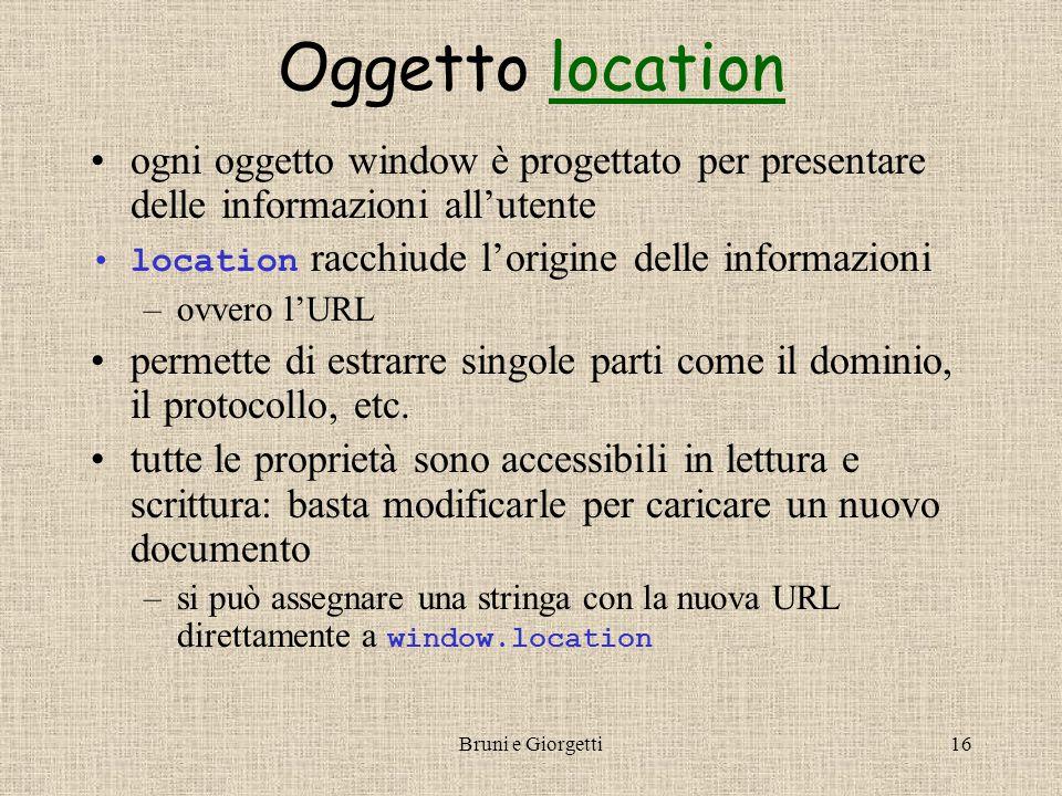 Bruni e Giorgetti16 Oggetto locationlocation ogni oggetto window è progettato per presentare delle informazioni all'utente location racchiude l'origine delle informazioni –ovvero l'URL permette di estrarre singole parti come il dominio, il protocollo, etc.