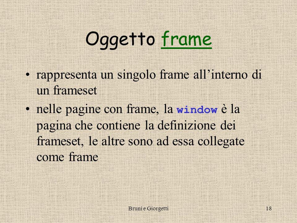 Bruni e Giorgetti18 Oggetto frameframe rappresenta un singolo frame all'interno di un frameset nelle pagine con frame, la window è la pagina che contiene la definizione dei frameset, le altre sono ad essa collegate come frame