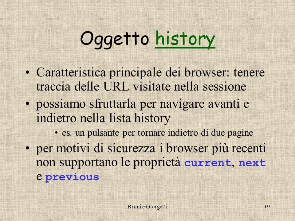 Bruni e Giorgetti19 Oggetto historyhistory Caratteristica principale dei browser: tenere traccia delle URL visitate nella sessione possiamo sfruttarla per navigare avanti e indietro nella lista history es.