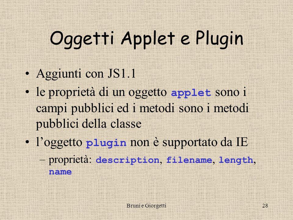 Bruni e Giorgetti28 Oggetti Applet e Plugin Aggiunti con JS1.1 le proprietà di un oggetto applet sono i campi pubblici ed i metodi sono i metodi pubblici della classe l'oggetto plugin non è supportato da IE –proprietà: description, filename, length, name