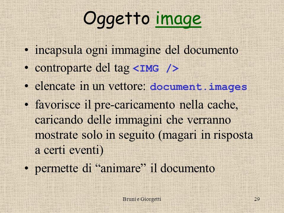 Bruni e Giorgetti29 Oggetto imageimage incapsula ogni immagine del documento controparte del tag elencate in un vettore: document.images favorisce il pre-caricamento nella cache, caricando delle immagini che verranno mostrate solo in seguito (magari in risposta a certi eventi) permette di animare il documento
