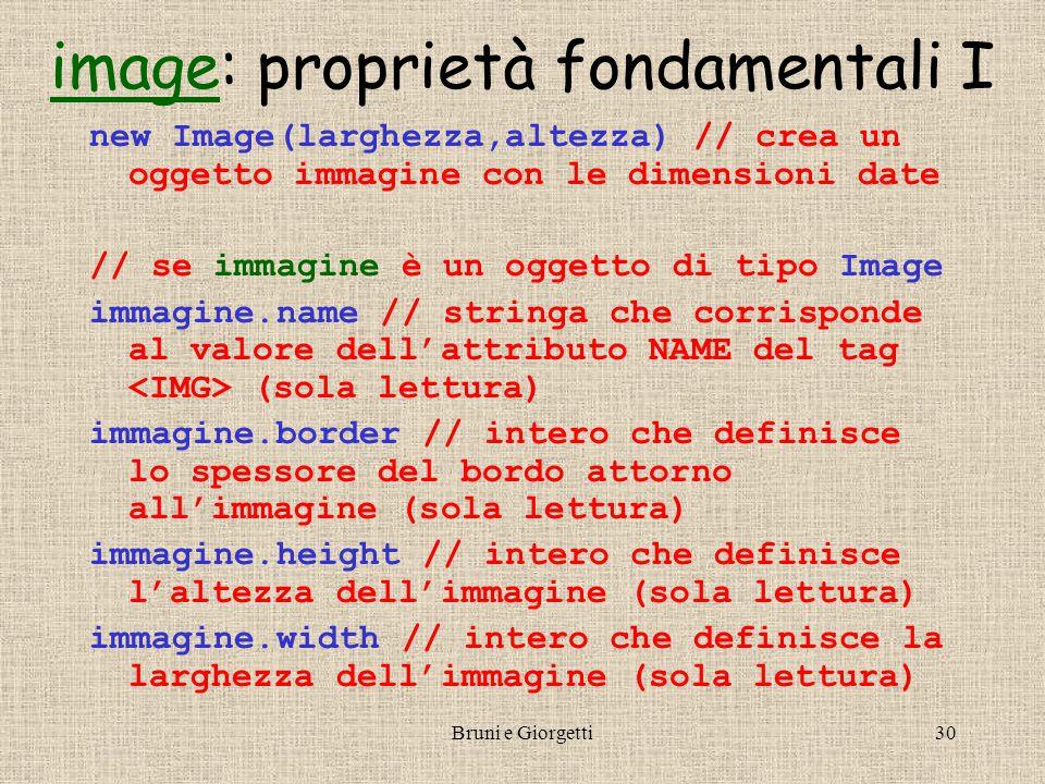 Bruni e Giorgetti30 imageimage: proprietà fondamentali I new Image(larghezza,altezza) // crea un oggetto immagine con le dimensioni date // se immagine è un oggetto di tipo Image immagine.name // stringa che corrisponde al valore dell'attributo NAME del tag (sola lettura) immagine.border // intero che definisce lo spessore del bordo attorno all'immagine (sola lettura) immagine.height // intero che definisce l'altezza dell'immagine (sola lettura) immagine.width // intero che definisce la larghezza dell'immagine (sola lettura)