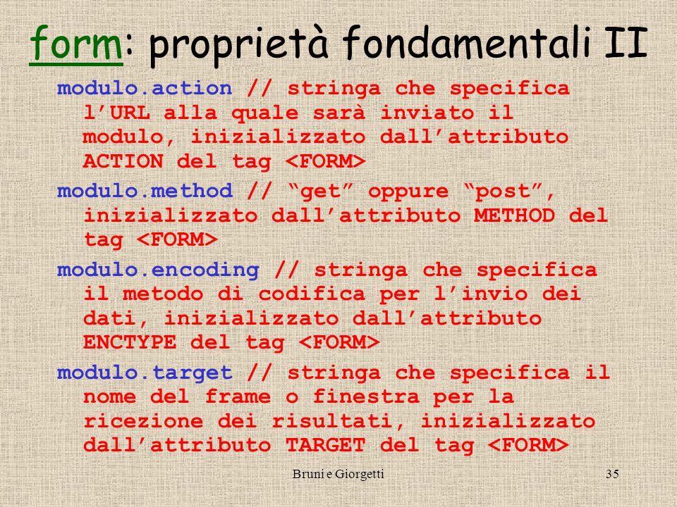 Bruni e Giorgetti35 formform: proprietà fondamentali II modulo.action // stringa che specifica l'URL alla quale sarà inviato il modulo, inizializzato dall'attributo ACTION del tag modulo.method // get oppure post , inizializzato dall'attributo METHOD del tag modulo.encoding // stringa che specifica il metodo di codifica per l'invio dei dati, inizializzato dall'attributo ENCTYPE del tag modulo.target // stringa che specifica il nome del frame o finestra per la ricezione dei risultati, inizializzato dall'attributo TARGET del tag