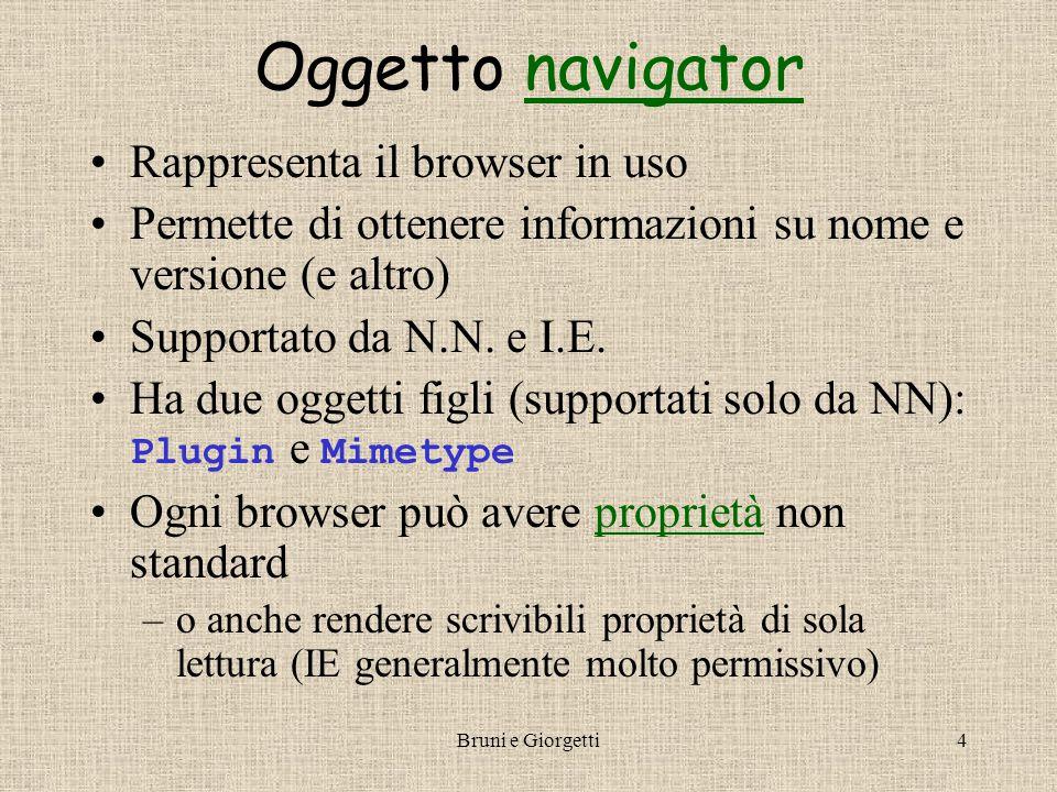 Bruni e Giorgetti4 Oggetto navigatornavigator Rappresenta il browser in uso Permette di ottenere informazioni su nome e versione (e altro) Supportato da N.N.