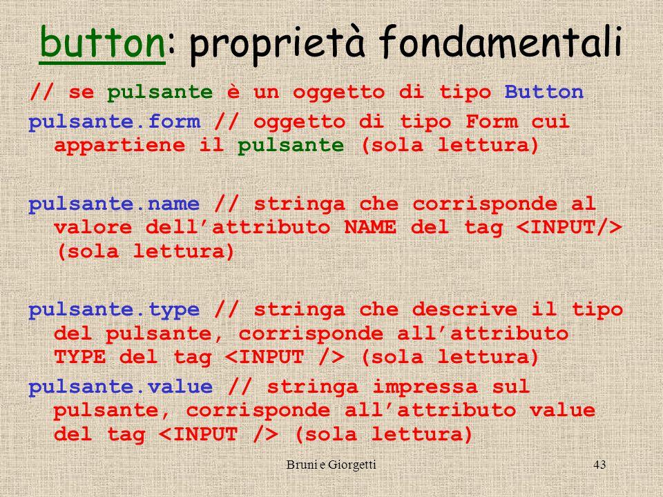 Bruni e Giorgetti43 buttonbutton: proprietà fondamentali // se pulsante è un oggetto di tipo Button pulsante.form // oggetto di tipo Form cui appartiene il pulsante (sola lettura) pulsante.name // stringa che corrisponde al valore dell'attributo NAME del tag (sola lettura) pulsante.type // stringa che descrive il tipo del pulsante, corrisponde all'attributo TYPE del tag (sola lettura) pulsante.value // stringa impressa sul pulsante, corrisponde all'attributo value del tag (sola lettura)