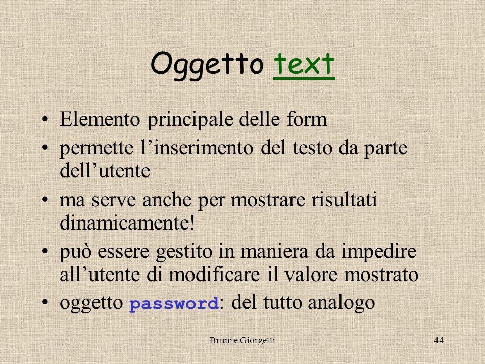 Bruni e Giorgetti44 Oggetto texttext Elemento principale delle form permette l'inserimento del testo da parte dell'utente ma serve anche per mostrare risultati dinamicamente.