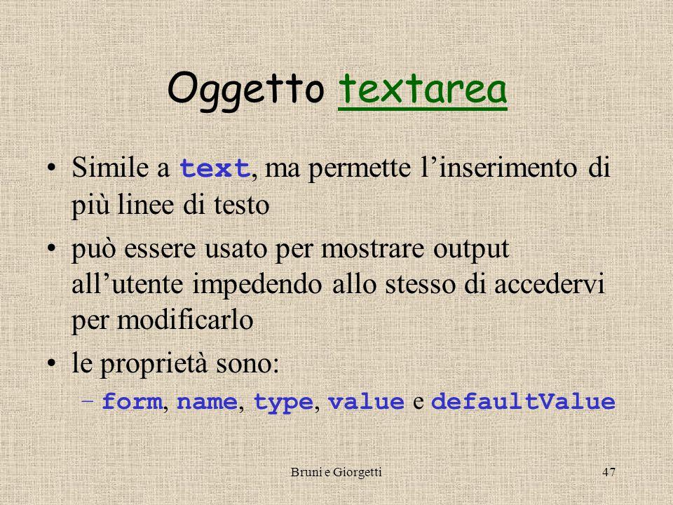 Bruni e Giorgetti47 Oggetto textareatextarea Simile a text, ma permette l'inserimento di più linee di testo può essere usato per mostrare output all'utente impedendo allo stesso di accedervi per modificarlo le proprietà sono: –form, name, type, value e defaultValue