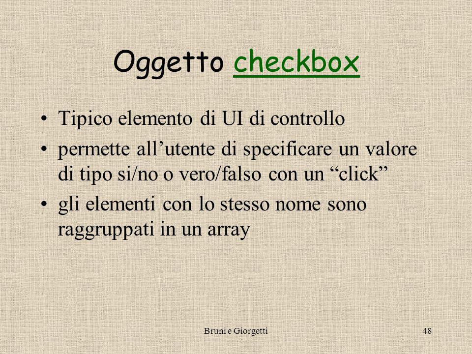 Bruni e Giorgetti48 Oggetto checkboxcheckbox Tipico elemento di UI di controllo permette all'utente di specificare un valore di tipo si/no o vero/falso con un click gli elementi con lo stesso nome sono raggruppati in un array
