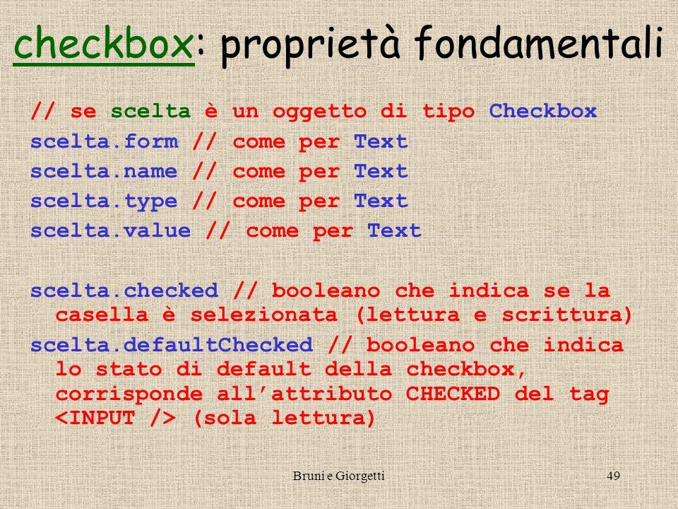 Bruni e Giorgetti49 checkboxcheckbox: proprietà fondamentali // se scelta è un oggetto di tipo Checkbox scelta.form // come per Text scelta.name // come per Text scelta.type // come per Text scelta.value // come per Text scelta.checked // booleano che indica se la casella è selezionata (lettura e scrittura) scelta.defaultChecked // booleano che indica lo stato di default della checkbox, corrisponde all'attributo CHECKED del tag (sola lettura)