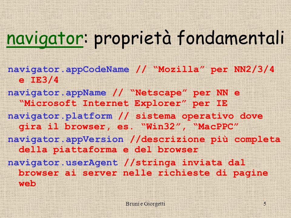 Bruni e Giorgetti5 navigatornavigator: proprietà fondamentali navigator.appCodeName // Mozilla per NN2/3/4 e IE3/4 navigator.appName // Netscape per NN e Microsoft Internet Explorer per IE navigator.platform // sistema operativo dove gira il browser, es.