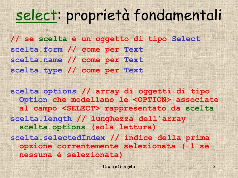 Bruni e Giorgetti53 selectselect: proprietà fondamentali // se scelta è un oggetto di tipo Select scelta.form // come per Text scelta.name // come per Text scelta.type // come per Text scelta.options // array di oggetti di tipo Option che modellano le associate al campo rappresentato da scelta scelta.length // lunghezza dell'array scelta.options (sola lettura) scelta.selectedIndex // indice della prima opzione correntemente selezionata (-1 se nessuna è selezionata)