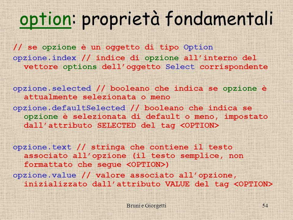 Bruni e Giorgetti54 optionoption: proprietà fondamentali // se opzione è un oggetto di tipo Option opzione.index // indice di opzione all'interno del vettore options dell'oggetto Select corrispondente opzione.selected // booleano che indica se opzione è attualmente selezionata o meno opzione.defaultSelected // booleano che indica se opzione è selezionata di default o meno, impostato dall'attributo SELECTED del tag opzione.text // stringa che contiene il testo associato all'opzione (il testo semplice, non formattato che segue ) opzione.value // valore associato all'opzione, inizializzato dall'attributo VALUE del tag