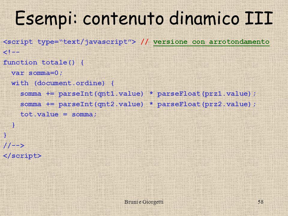 Bruni e Giorgetti58 Esempi: contenuto dinamico III // versione con arrotondamentoversione con arrotondamento <!-- function totale() { var somma=0; with (document.ordine) { somma += parseInt(qnt1.value) * parseFloat(prz1.value); somma += parseInt(qnt2.value) * parseFloat(prz2.value); tot.value = somma; } //-->