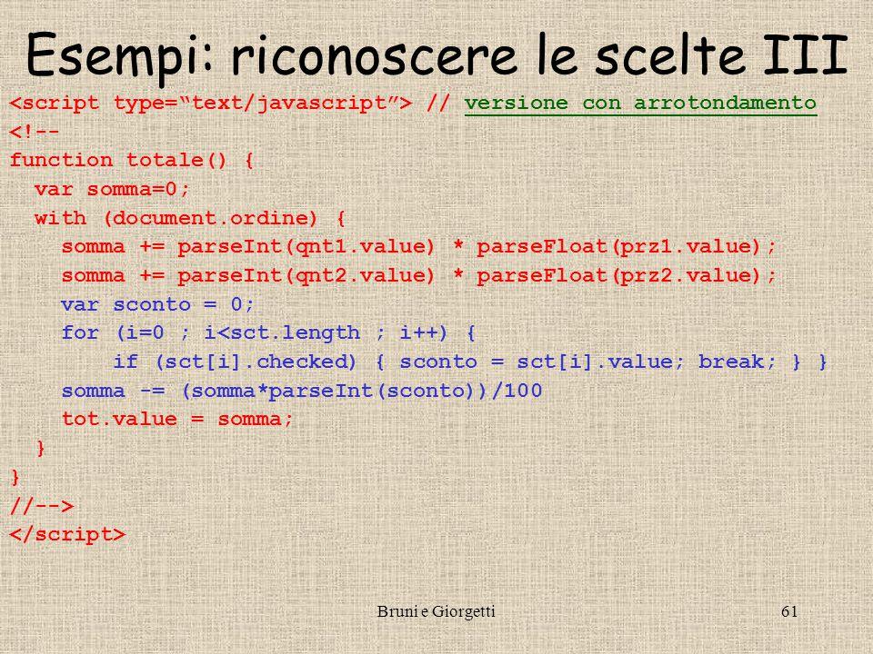 Bruni e Giorgetti61 Esempi: riconoscere le scelte III // versione con arrotondamentoversione con arrotondamento <!-- function totale() { var somma=0; with (document.ordine) { somma += parseInt(qnt1.value) * parseFloat(prz1.value); somma += parseInt(qnt2.value) * parseFloat(prz2.value); var sconto = 0; for (i=0 ; i<sct.length ; i++) { if (sct[i].checked) { sconto = sct[i].value; break; } } somma -= (somma*parseInt(sconto))/100 tot.value = somma; } //-->