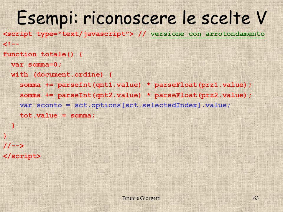 Bruni e Giorgetti63 Esempi: riconoscere le scelte V // versione con arrotondamentoversione con arrotondamento <!-- function totale() { var somma=0; with (document.ordine) { somma += parseInt(qnt1.value) * parseFloat(prz1.value); somma += parseInt(qnt2.value) * parseFloat(prz2.value); var sconto = sct.options[sct.selectedIndex].value; tot.value = somma; } //-->