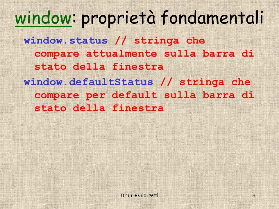 Bruni e Giorgetti9 windowwindow: proprietà fondamentali window.status // stringa che compare attualmente sulla barra di stato della finestra window.defaultStatus // stringa che compare per default sulla barra di stato della finestra