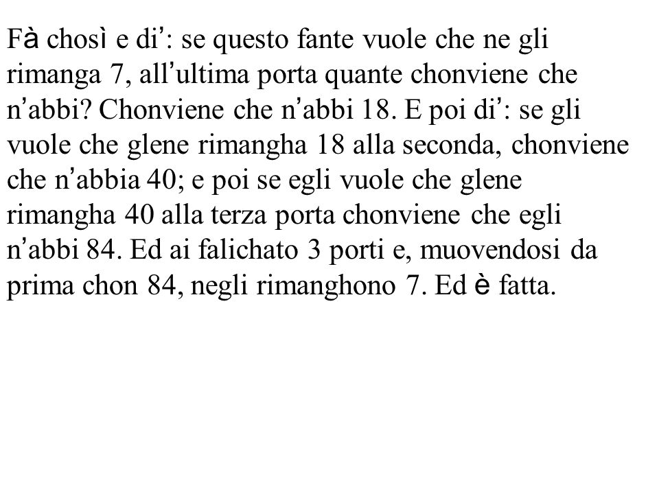 F à chos ì e di ' : se questo fante vuole che ne gli rimanga 7, all ' ultima porta quante chonviene che n ' abbi.