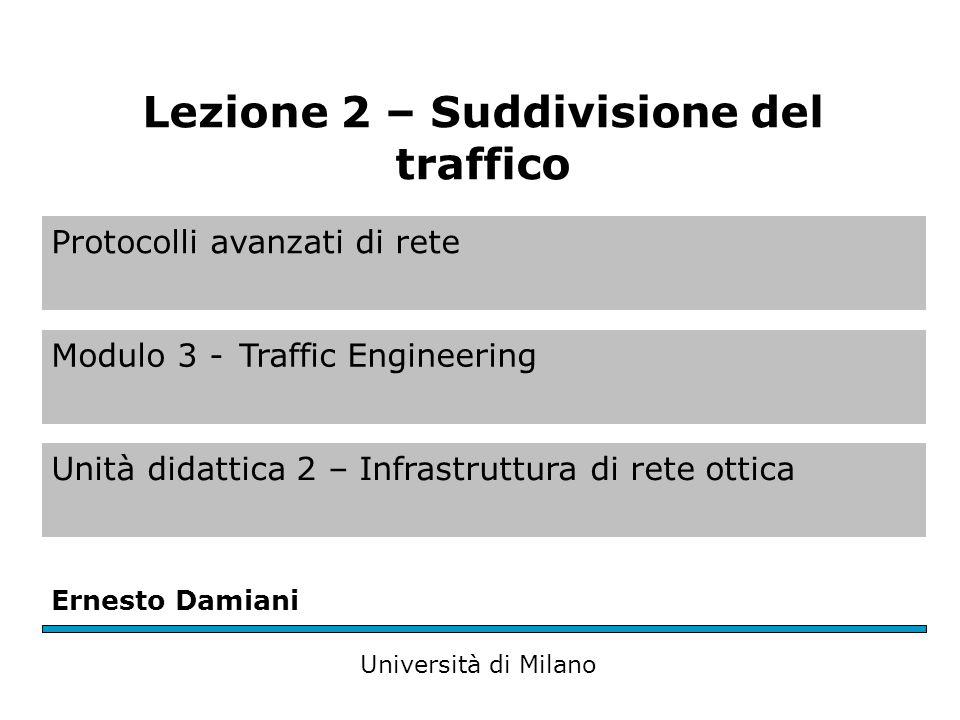Protocolli avanzati di rete Modulo 3 -Traffic Engineering Unità didattica 2 – Infrastruttura di rete ottica Ernesto Damiani Università di Milano Lezione 2 – Suddivisione del traffico