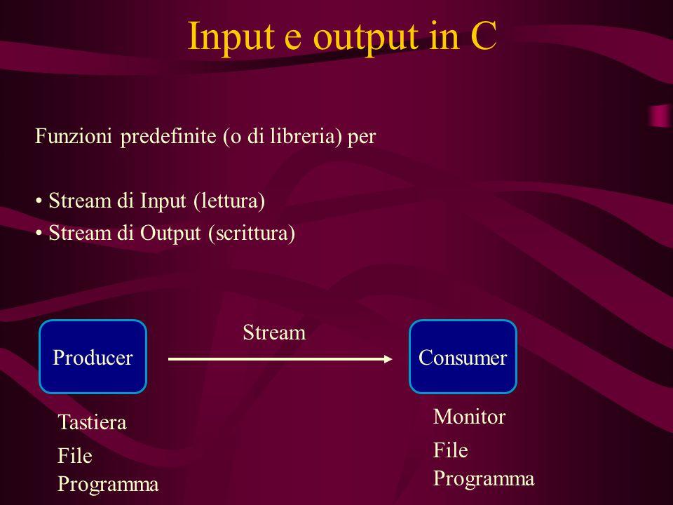 Input e output in C Funzioni predefinite (o di libreria) per Stream di Input (lettura) Stream di Output (scrittura) Stream ProducerConsumer Tastiera File Monitor Programma