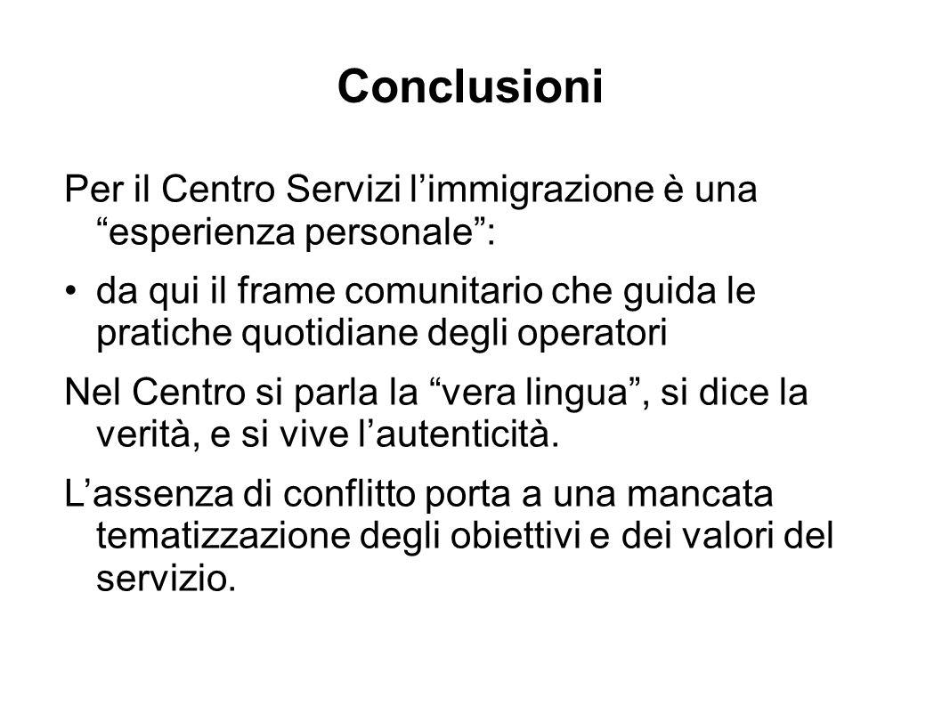 Conclusioni Per il Centro Servizi l'immigrazione è una esperienza personale : da qui il frame comunitario che guida le pratiche quotidiane degli operatori Nel Centro si parla la vera lingua , si dice la verità, e si vive l'autenticità.