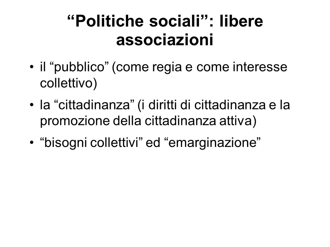 Politiche sociali : libere associazioni il pubblico (come regia e come interesse collettivo) la cittadinanza (i diritti di cittadinanza e la promozione della cittadinanza attiva) bisogni collettivi ed emarginazione