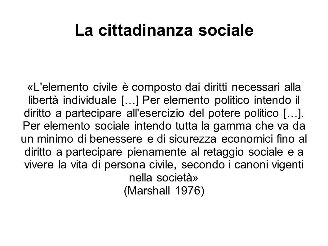 La cittadinanza sociale «L elemento civile è composto dai diritti necessari alla libertà individuale […] Per elemento politico intendo il diritto a partecipare all esercizio del potere politico […].