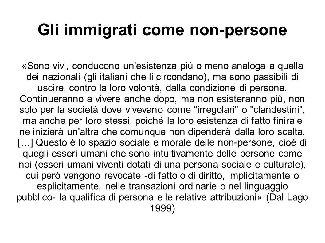 Gli immigrati come non-persone «Sono vivi, conducono un esistenza più o meno analoga a quella dei nazionali (gli italiani che li circondano), ma sono passibili di uscire, contro la loro volontà, dalla condizione di persone.