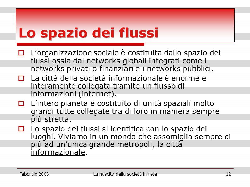 Febbraio 2003La nascita della società in rete12  L'organizzazione sociale è costituita dallo spazio dei flussi ossia dai networks globali integrati come i networks privati o finanziari e i networks pubblici.
