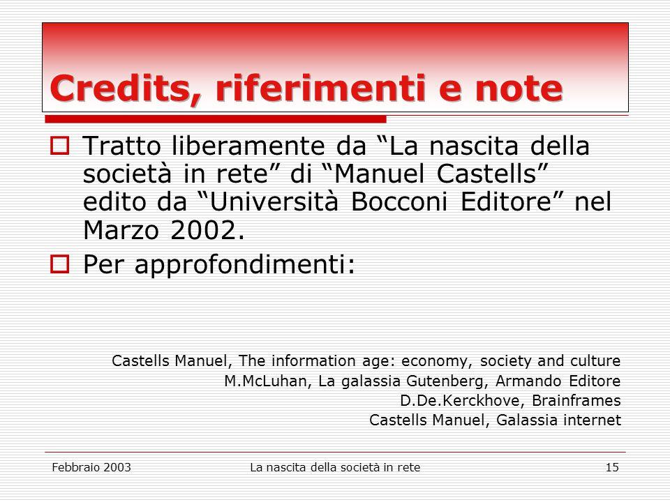 Febbraio 2003La nascita della società in rete15  Tratto liberamente da La nascita della società in rete di Manuel Castells edito da Università Bocconi Editore nel Marzo 2002.