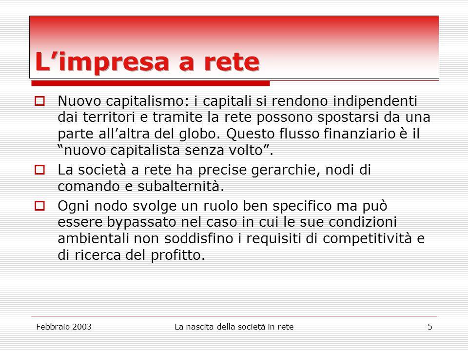 Febbraio 2003La nascita della società in rete5  Nuovo capitalismo: i capitali si rendono indipendenti dai territori e tramite la rete possono spostarsi da una parte all'altra del globo.