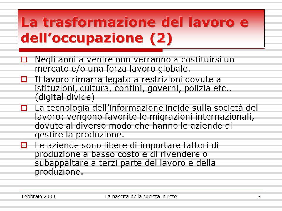 Febbraio 2003La nascita della società in rete8  Negli anni a venire non verranno a costituirsi un mercato e/o una forza lavoro globale.