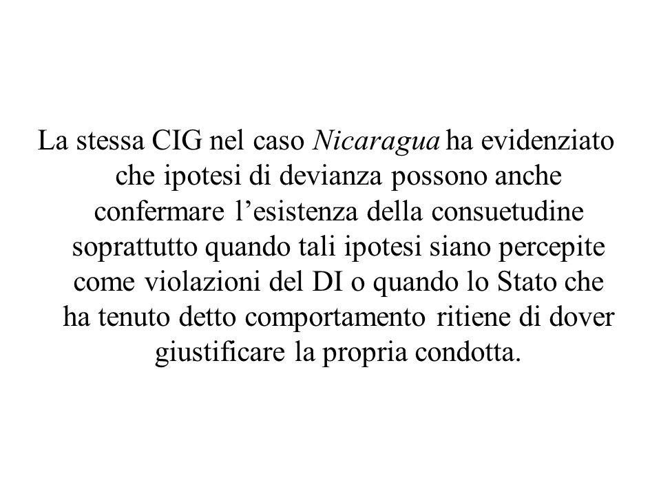 La stessa CIG nel caso Nicaragua ha evidenziato che ipotesi di devianza possono anche confermare l'esistenza della consuetudine soprattutto quando tal