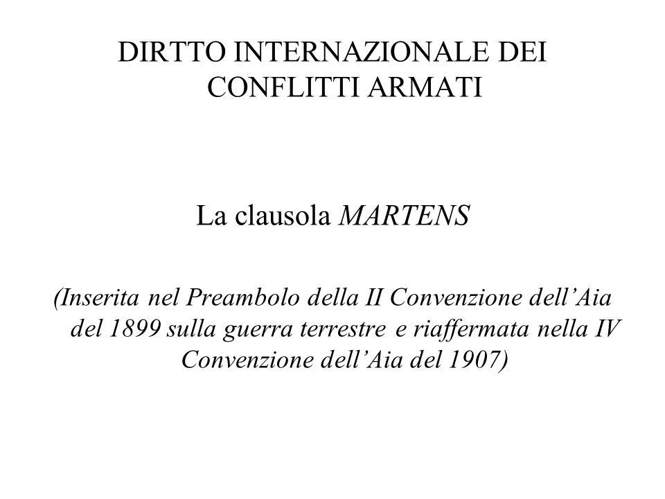 DIRTTO INTERNAZIONALE DEI CONFLITTI ARMATI La clausola MARTENS (Inserita nel Preambolo della II Convenzione dell'Aia del 1899 sulla guerra terrestre e