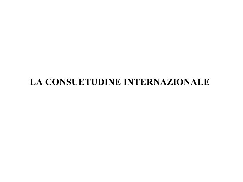 I rapporti tra i soggetti di diritto internazionale sono regolati quindi da norme non scritte, che sono conosciute con la definizione di CONSUETUDINE INTERNAZIONALE