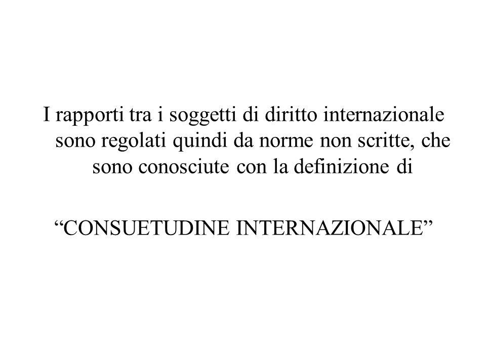 """I rapporti tra i soggetti di diritto internazionale sono regolati quindi da norme non scritte, che sono conosciute con la definizione di """"CONSUETUDINE"""