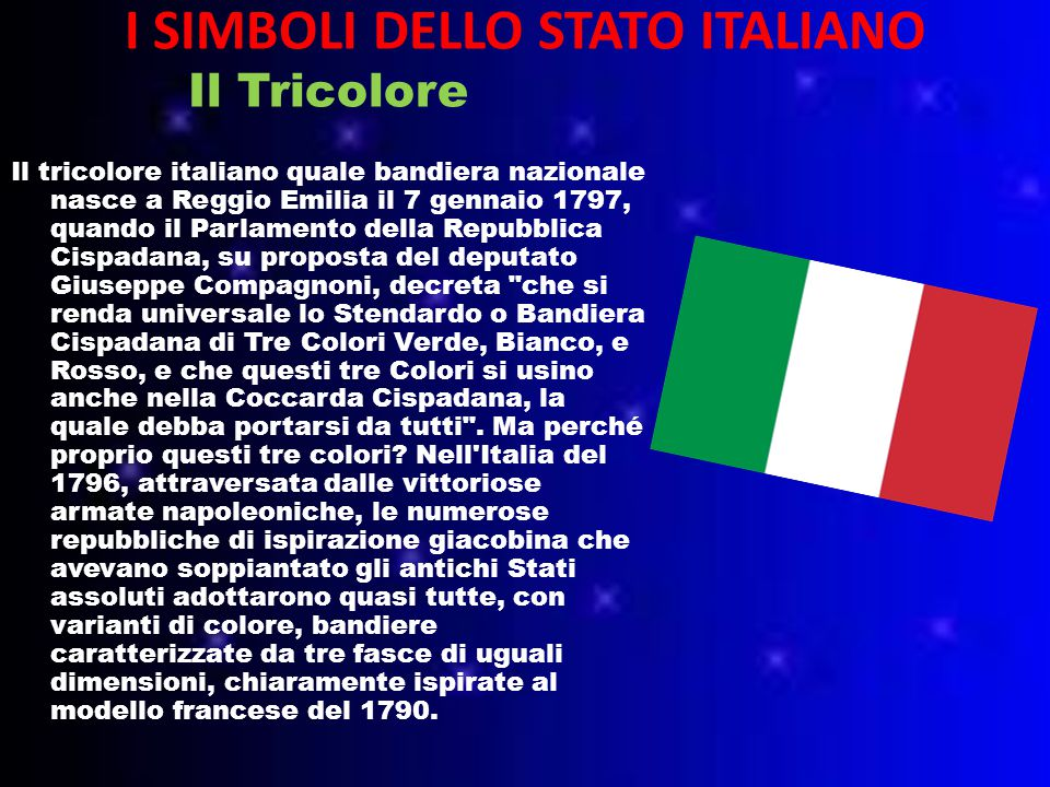 I SIMBOLI DELLO STATO ITALIANO Il Tricolore Il tricolore italiano quale bandiera nazionale nasce a Reggio Emilia il 7 gennaio 1797, quando il Parlamento della Repubblica Cispadana, su proposta del deputato Giuseppe Compagnoni, decreta che si renda universale lo Stendardo o Bandiera Cispadana di Tre Colori Verde, Bianco, e Rosso, e che questi tre Colori si usino anche nella Coccarda Cispadana, la quale debba portarsi da tutti .