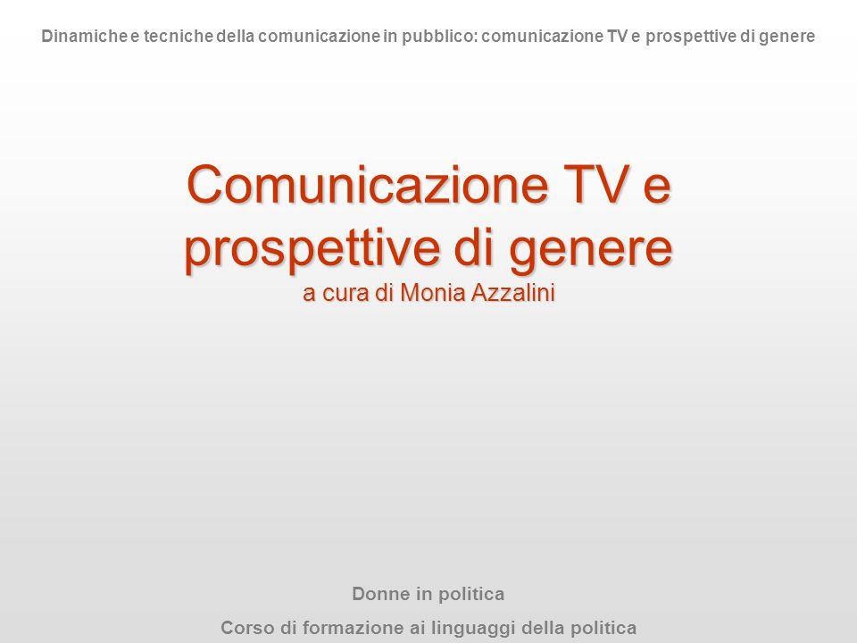 Comunicazione TV e prospettive di genere a cura di Monia Azzalini Donne in politica Corso di formazione ai linguaggi della politica Dinamiche e tecnic