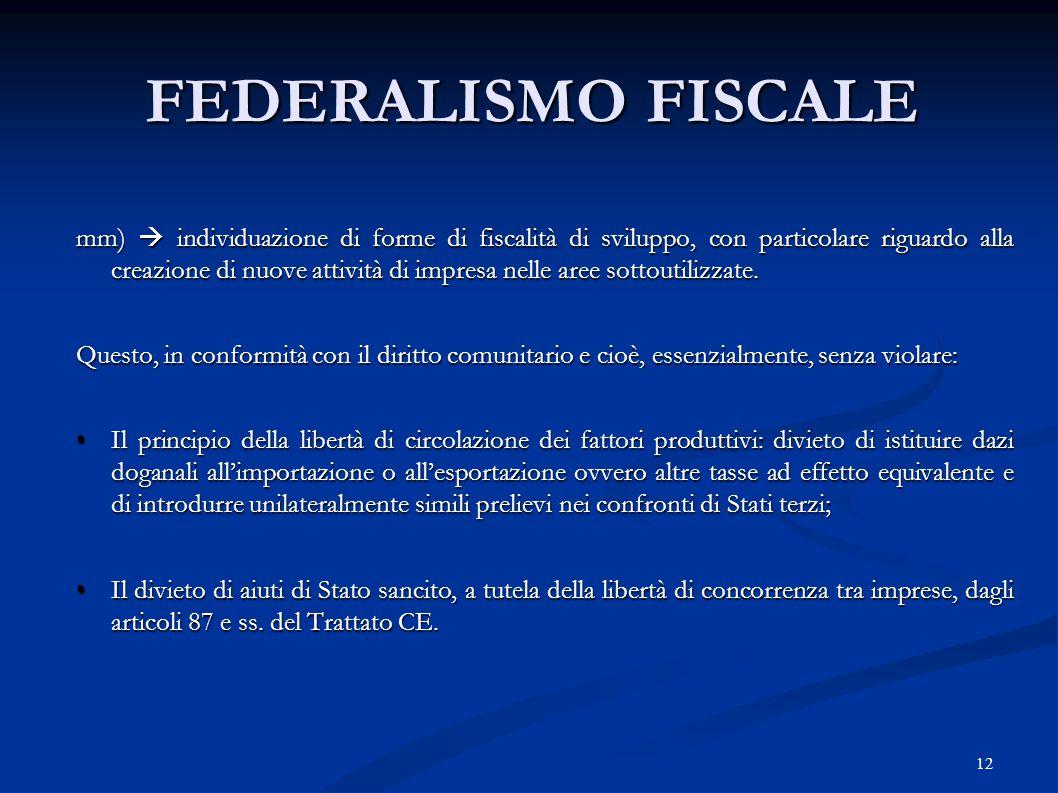 12 FEDERALISMO FISCALE mm)  individuazione di forme di fiscalità di sviluppo, con particolare riguardo alla creazione di nuove attività di impresa nelle aree sottoutilizzate.