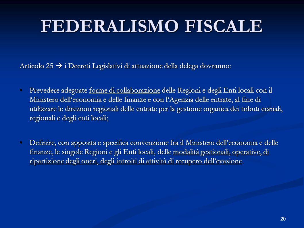20 FEDERALISMO FISCALE Articolo 25  i Decreti Legislativi di attuazione della delega dovranno: Prevedere adeguate forme di collaborazione delle Regio