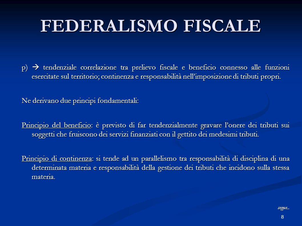 8 FEDERALISMO FISCALE p)  tendenziale correlazione tra prelievo fiscale e beneficio connesso alle funzioni esercitate sul territorio; continenza e responsabilità nell'imposizione di tributi propri.