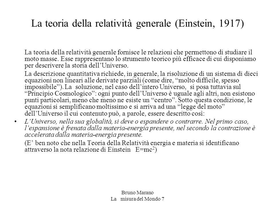 Bruno Marano La misura del Mondo 7 La teoria della relatività generale (Einstein, 1917) La teoria della relatività generale fornisce le relazioni che permettono di studiare il moto masse.