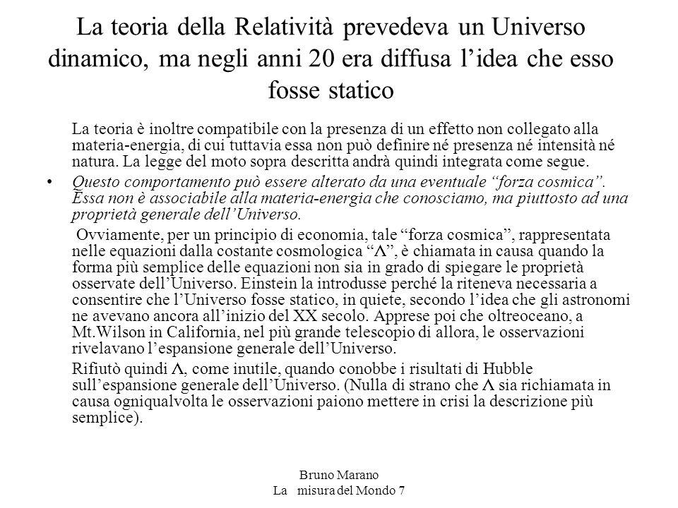 Bruno Marano La misura del Mondo 7 La teoria della Relatività prevedeva un Universo dinamico, ma negli anni 20 era diffusa l'idea che esso fosse statico La teoria è inoltre compatibile con la presenza di un effetto non collegato alla materia-energia, di cui tuttavia essa non può definire né presenza né intensità né natura.