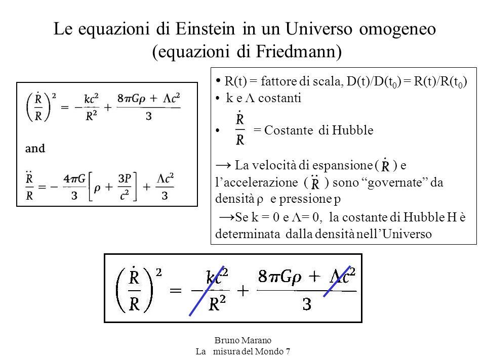 Bruno Marano La misura del Mondo 7 Le equazioni di Einstein in un Universo omogeneo (equazioni di Friedmann) R(t) = fattore di scala, D(t)/D(t 0 ) = R(t)/R(t 0 ) k e Λ costanti = Costante di Hubble → La velocità di espansione ( ) e l'accelerazione ( ) sono governate da densità ρ e pressione p → Se k = 0 e Λ= 0, la costante di Hubble H è determinata dalla densità nell'Universo