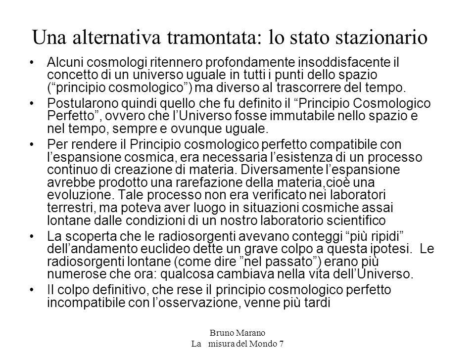 Bruno Marano La misura del Mondo 7 Una alternativa tramontata: lo stato stazionario Alcuni cosmologi ritennero profondamente insoddisfacente il concetto di un universo uguale in tutti i punti dello spazio ( principio cosmologico ) ma diverso al trascorrere del tempo.