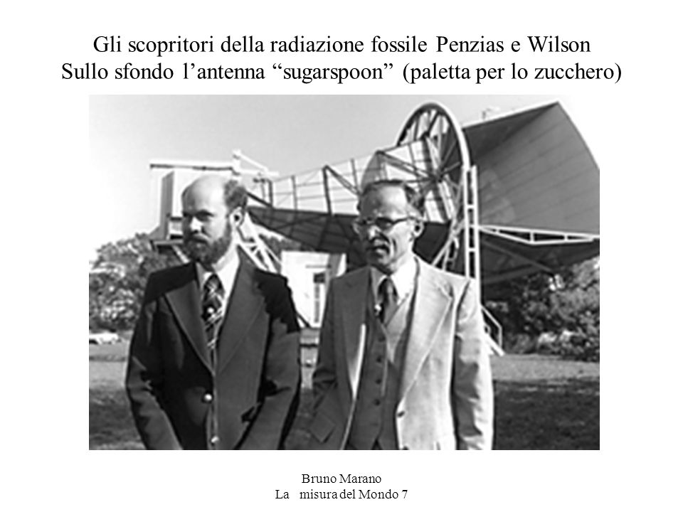 Bruno Marano La misura del Mondo 7 Gli scopritori della radiazione fossile Penzias e Wilson Sullo sfondo l'antenna sugarspoon (paletta per lo zucchero)