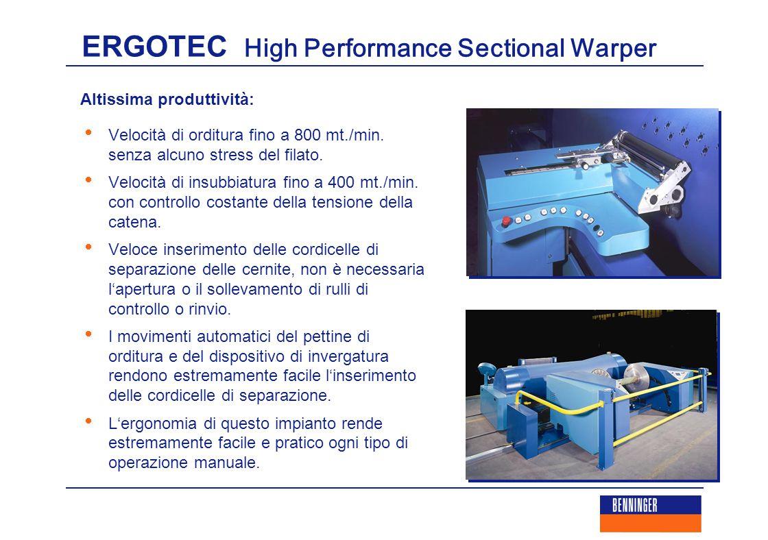 ERGOTEC High Performance Sectional Warper Altissima produttività:  Velocità di orditura fino a 800 mt./min. senza alcuno stress del filato.  Velocit
